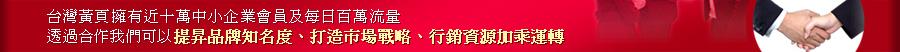 臺灣黃頁擁有近十萬中小企業會員及每日百萬流量,透過合作我們可以提昇品牌知名度、打造市場戰略、行銷資源加乘運轉
